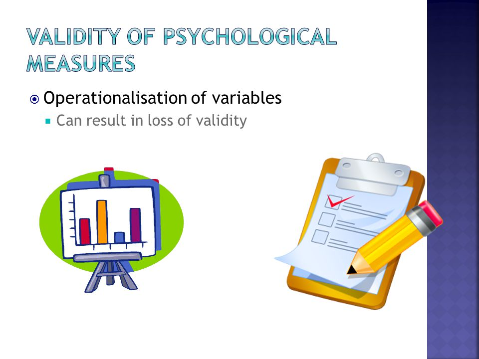  Operationalisation of variables  Can result in loss of validity