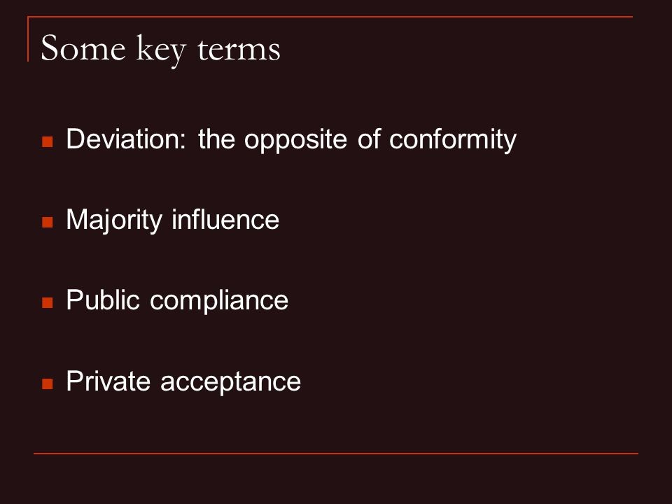 Some key terms Deviation: the opposite of conformity Majority influence Public compliance Private acceptance