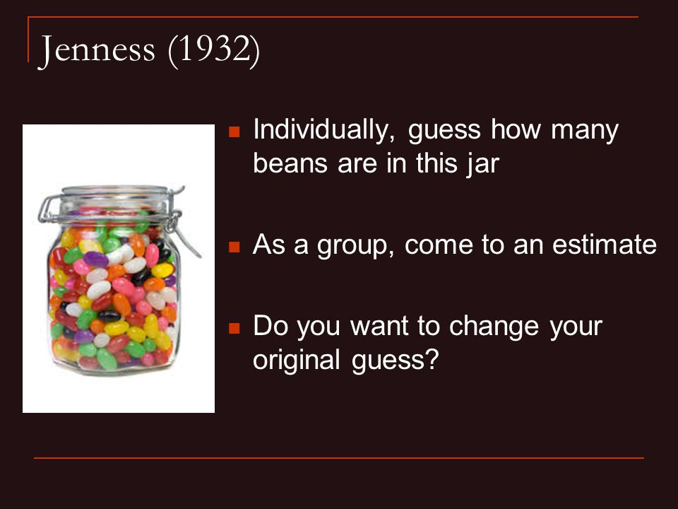 Jenness (1932) Individually, guess how many beans are in this jar As a group, come to an estimate Do you want to change your original guess?