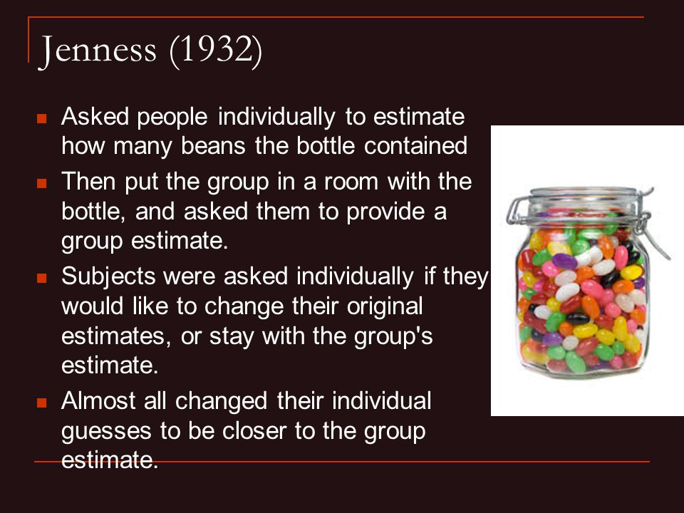 Jenness (1932) Asked people individually to estimate how many beans the bottle contained Then put the group in a room with the bottle, and asked them to provide a group estimate.