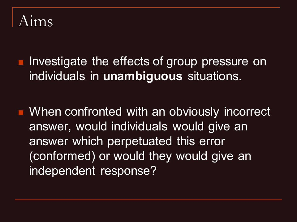 Aims Investigate the effects of group pressure on individuals in unambiguous situations.