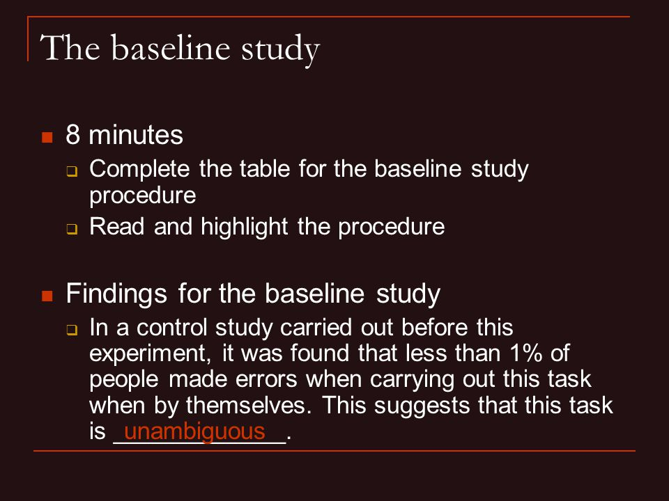 The baseline study 8 minutes  Complete the table for the baseline study procedure  Read and highlight the procedure Findings for the baseline study