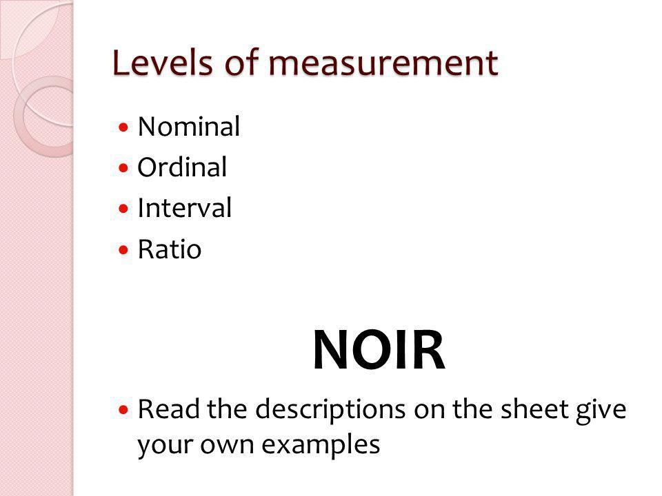 Levels of measurement Nominal Ordinal Interval Ratio NOIR Read the descriptions on the sheet give your own examples