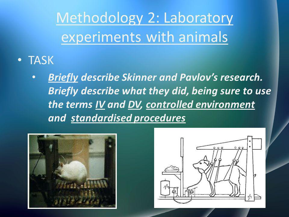 Methodology 2: Laboratory experiments with animals TASK Briefly describe Skinner and Pavlov's research. Briefly describe what they did, being sure to