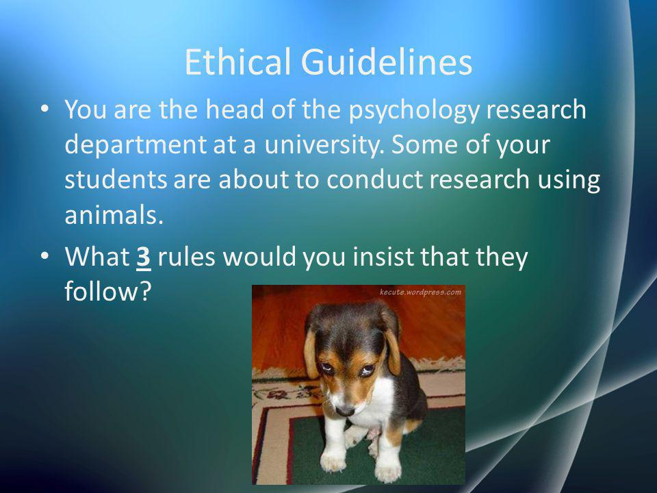 Ethical Guidelines You are the head of the psychology research department at a university. Some of your students are about to conduct research using a