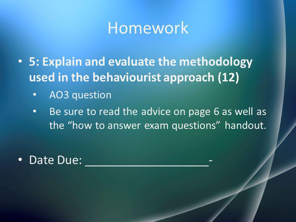 Homework 5: Explain and evaluate the methodology used in the behaviourist approach (12) AO3 question Be sure to read the advice on page 6 as well as t