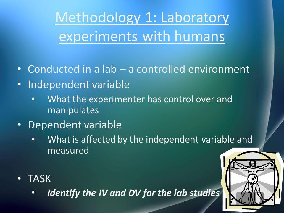 Methodology 1: Laboratory experiments with humans Conducted in a lab – a controlled environment Independent variable What the experimenter has control