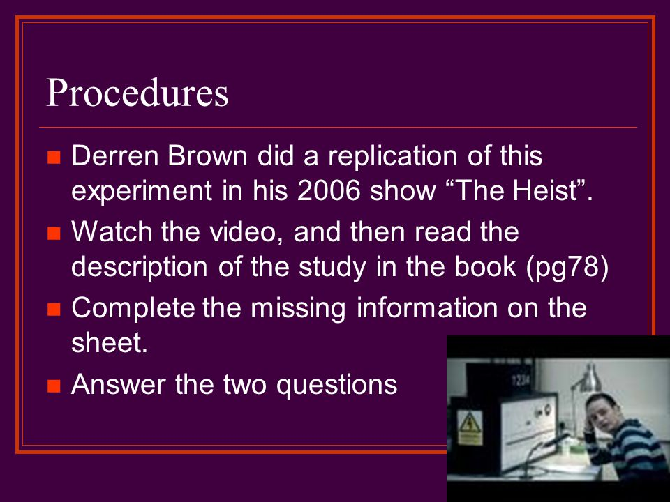 Procedures Derren Brown did a replication of this experiment in his 2006 show The Heist .