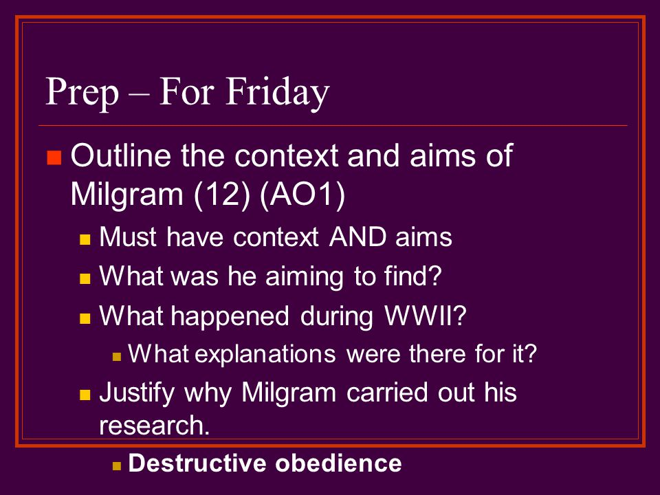 Prep – For Friday Outline the context and aims of Milgram (12) (AO1) Must have context AND aims What was he aiming to find.