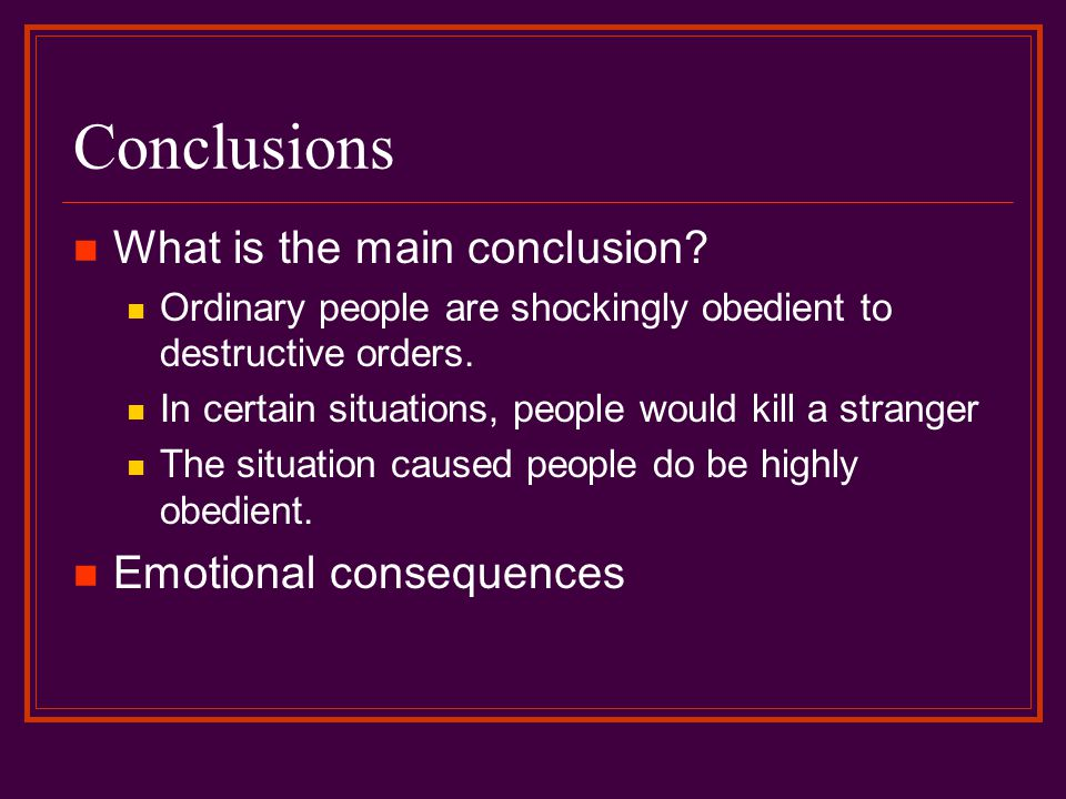 Conclusions What is the main conclusion? Ordinary people are shockingly obedient to destructive orders. In certain situations, people would kill a str