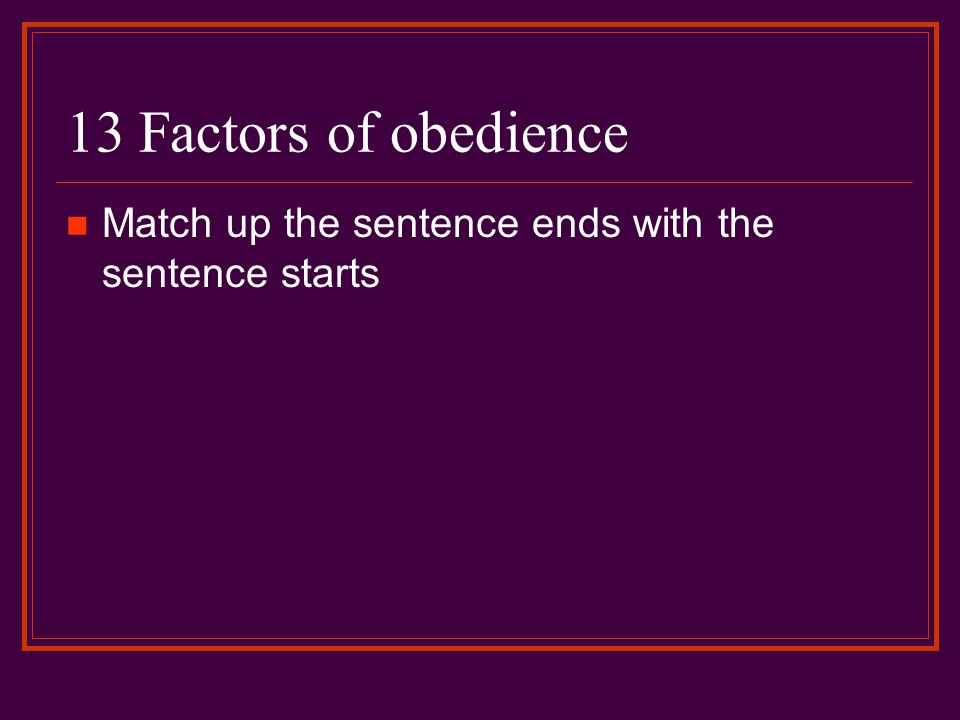 13 Factors of obedience Match up the sentence ends with the sentence starts