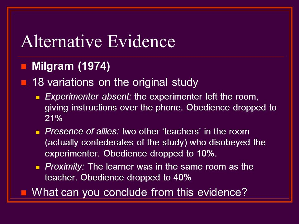 Alternative Evidence Milgram (1974) 18 variations on the original study Experimenter absent: the experimenter left the room, giving instructions over the phone.