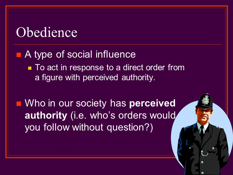 Obedience A type of social influence To act in response to a direct order from a figure with perceived authority. Who in our society has perceived aut
