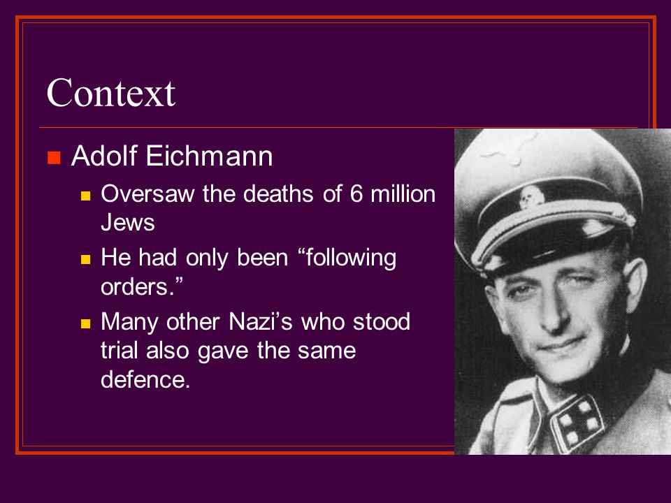 Context Political theorist Hannah Arendt observed Eichmann s trial It would have been comforting indeed to believe that Eichmann was a monster…The trouble with Eichmann was precisely that so many were like him, and that the many were neither perverted nor sadistic, that they were and still are terribly and terrifyingly normal. What implications does this have?