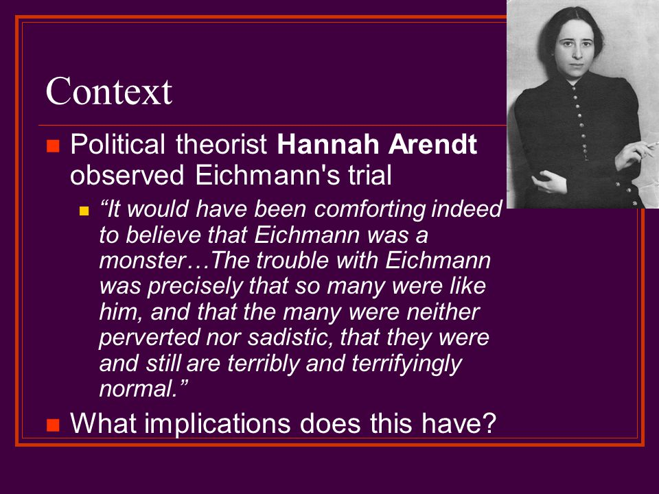 Context Political theorist Hannah Arendt observed Eichmann s trial It would have been comforting indeed to believe that Eichmann was a monster…The trouble with Eichmann was precisely that so many were like him, and that the many were neither perverted nor sadistic, that they were and still are terribly and terrifyingly normal. What implications does this have