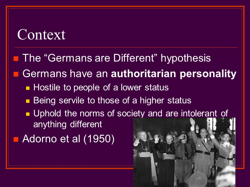 Context The Germans are Different hypothesis Germans have an authoritarian personality Hostile to people of a lower status Being servile to those of a higher status Uphold the norms of society and are intolerant of anything different Adorno et al (1950)