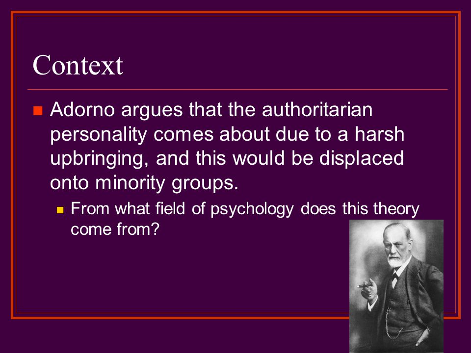 Context Adorno argues that the authoritarian personality comes about due to a harsh upbringing, and this would be displaced onto minority groups.