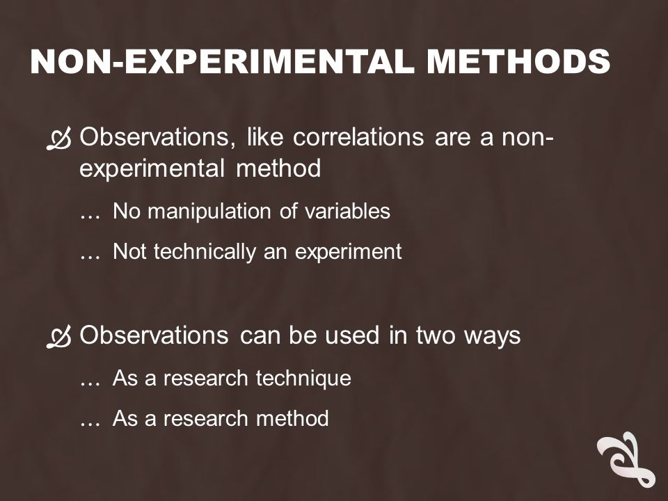 NON-EXPERIMENTAL METHODS  Observations, like correlations are a non- experimental method … No manipulation of variables … Not technically an experiment  Observations can be used in two ways … As a research technique … As a research method
