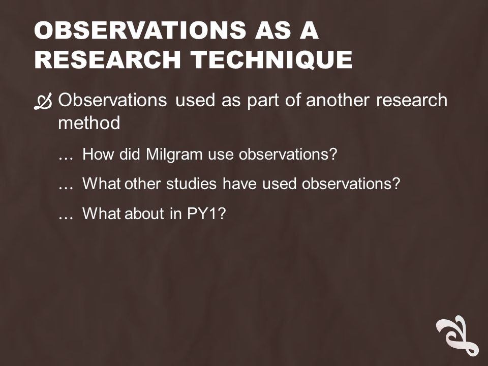 OBSERVATIONAL RESEARCH  The entire study is an observation … Observing children in a playground  Sub-types of observation … Naturalistic or controlled … Structured or unstructured … Participant or non-participant … Overt or covert