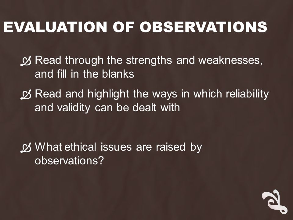 EVALUATION OF OBSERVATIONS  Read through the strengths and weaknesses, and fill in the blanks  Read and highlight the ways in which reliability and validity can be dealt with  What ethical issues are raised by observations