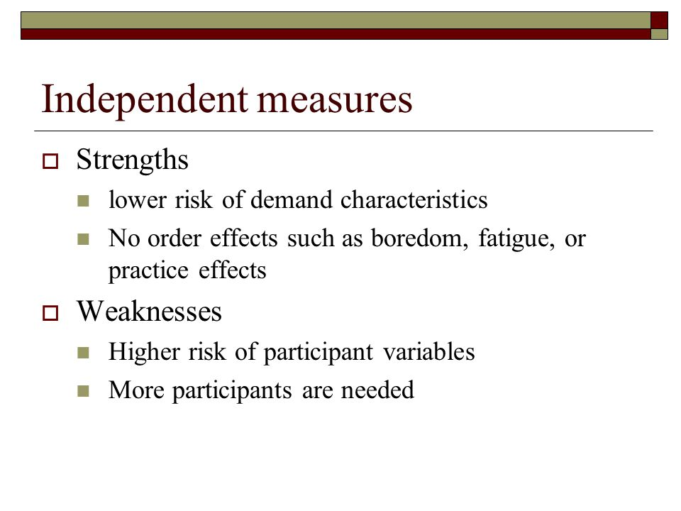 Independent measures  Strengths lower risk of demand characteristics No order effects such as boredom, fatigue, or practice effects  Weaknesses High