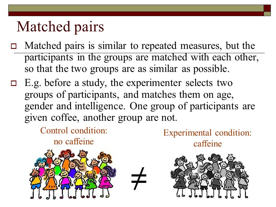 Matched pairs  Matched pairs is similar to repeated measures, but the participants in the groups are matched with each other, so that the two groups