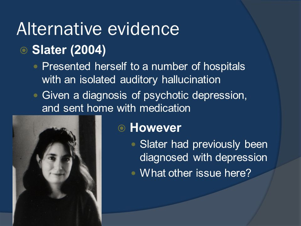 Alternative evidence  Slater (2004) Presented herself to a number of hospitals with an isolated auditory hallucination Given a diagnosis of psychotic depression, and sent home with medication  However Slater had previously been diagnosed with depression What other issue here