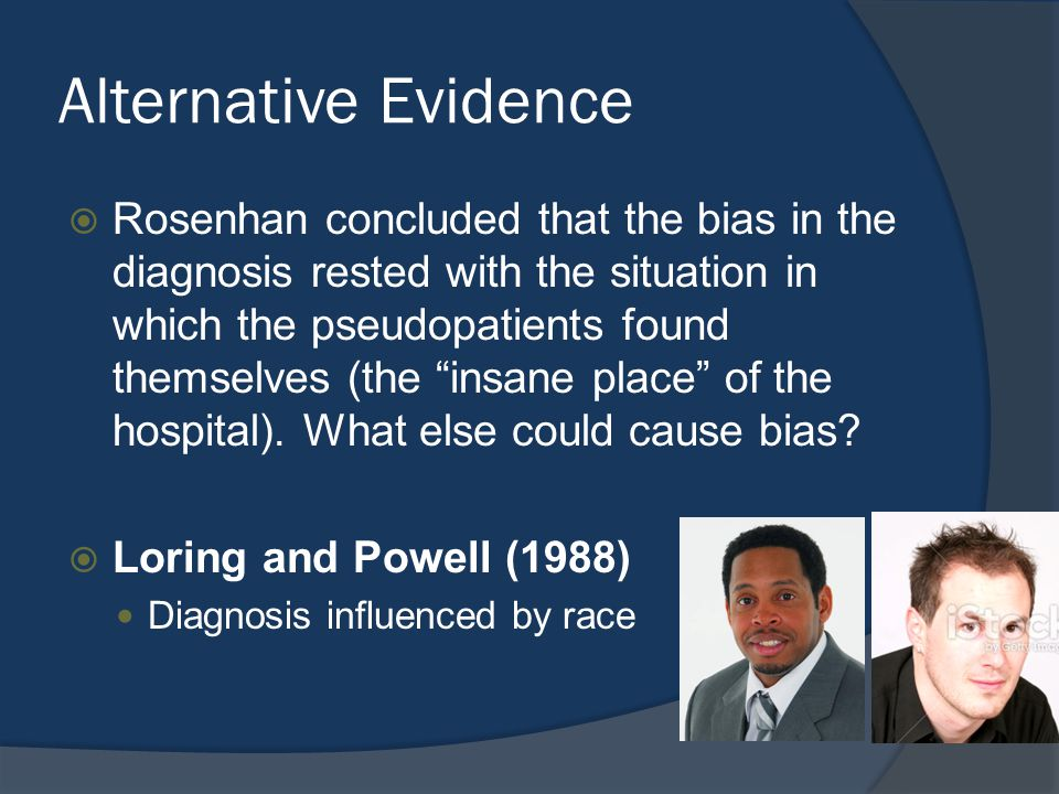 Alternative Evidence  Rosenhan concluded that the bias in the diagnosis rested with the situation in which the pseudopatients found themselves (the insane place of the hospital).