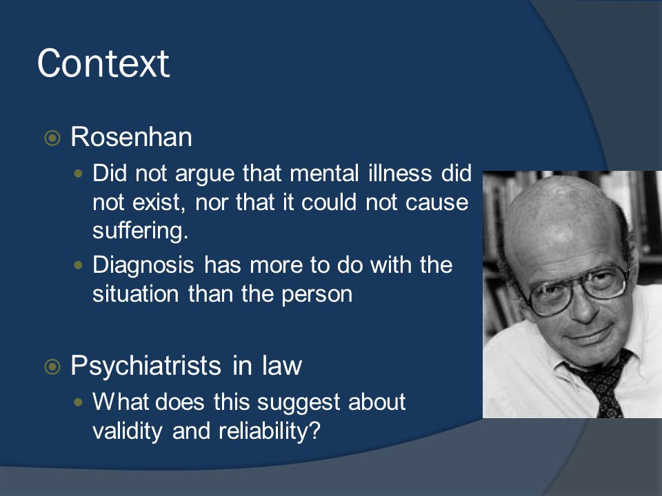 Context  Rosenhan Did not argue that mental illness did not exist, nor that it could not cause suffering.