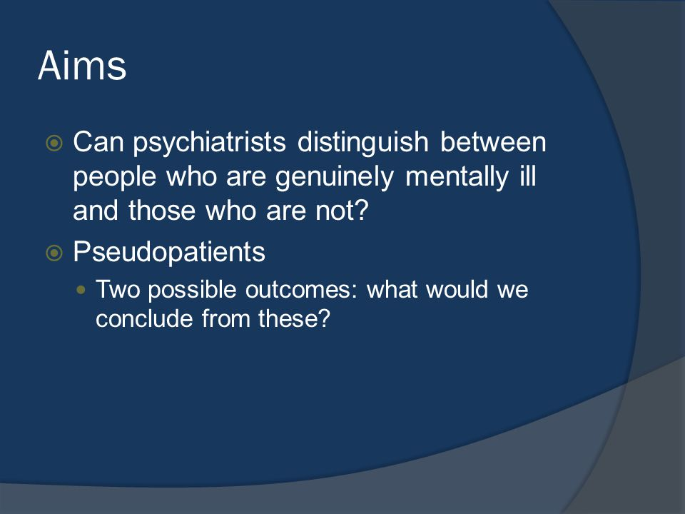 Aims  Can psychiatrists distinguish between people who are genuinely mentally ill and those who are not.