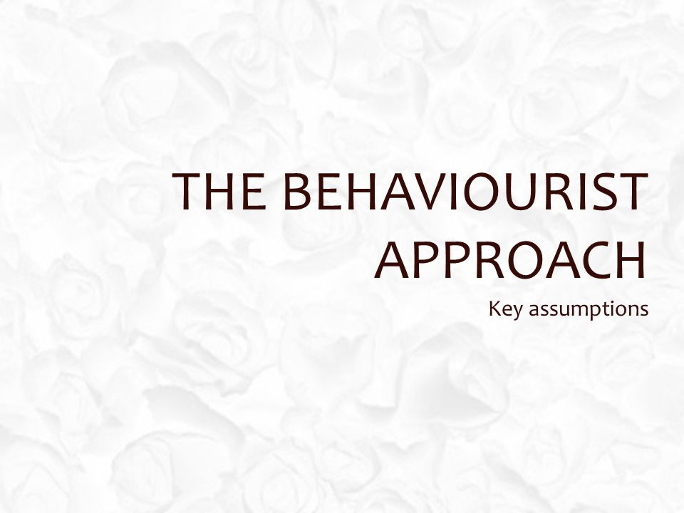 THE BEHAVIOURIST APPROACH Key assumptions