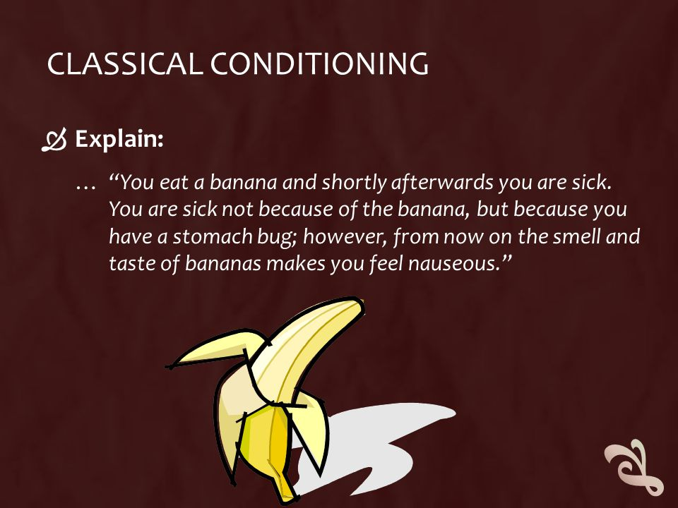 "CLASSICAL CONDITIONING  Explain: … ""You eat a banana and shortly afterwards you are sick. You are sick not because of the banana, but because you hav"