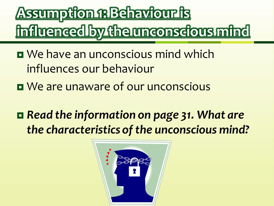  We have an unconscious mind which influences our behaviour  We are unaware of our unconscious  Read the information on page 31.