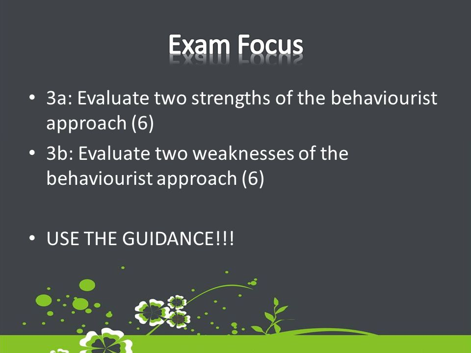 3a: Evaluate two strengths of the behaviourist approach (6) 3b: Evaluate two weaknesses of the behaviourist approach (6) USE THE GUIDANCE!!!