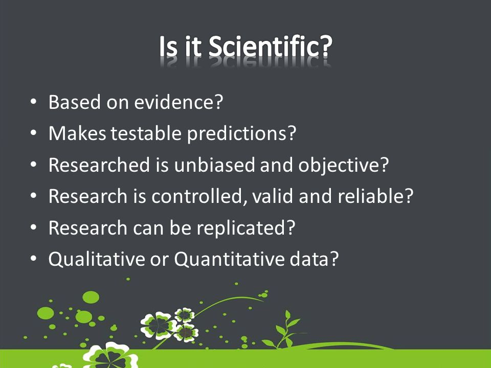 Based on evidence. Makes testable predictions. Researched is unbiased and objective.