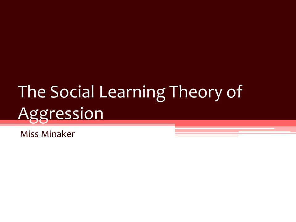 The Social Learning Theory of Aggression Miss Minaker
