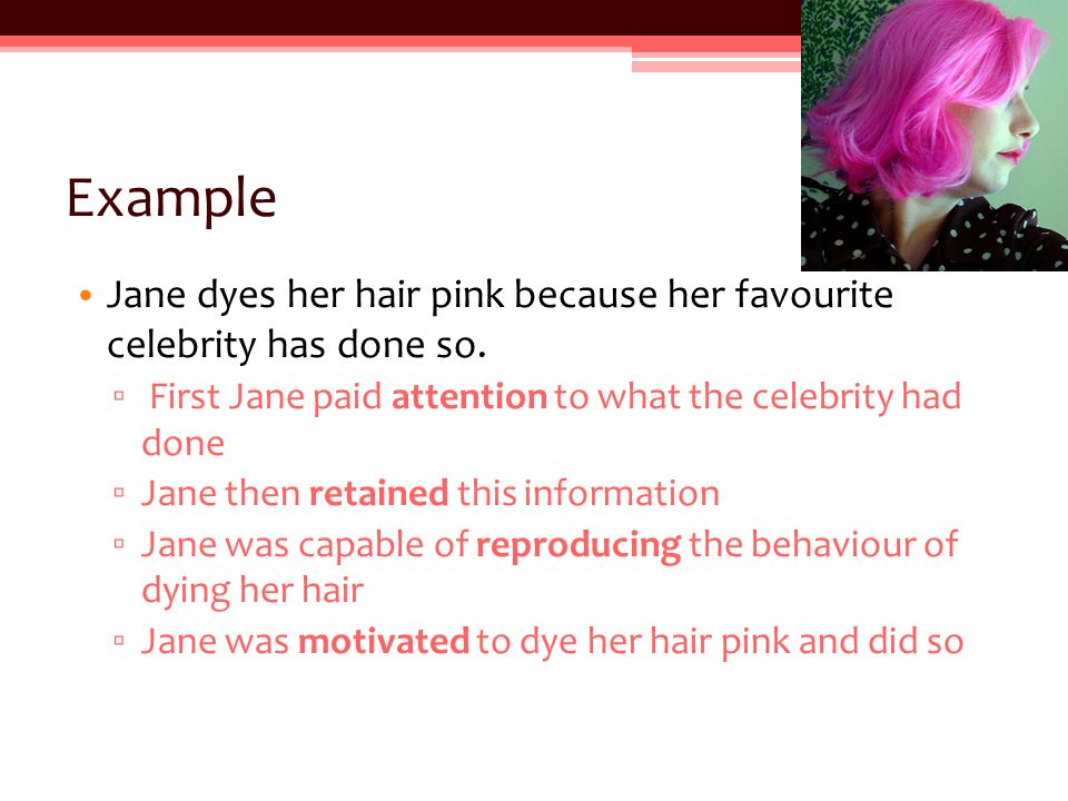 Example Jane dyes her hair pink because her favourite celebrity has done so.