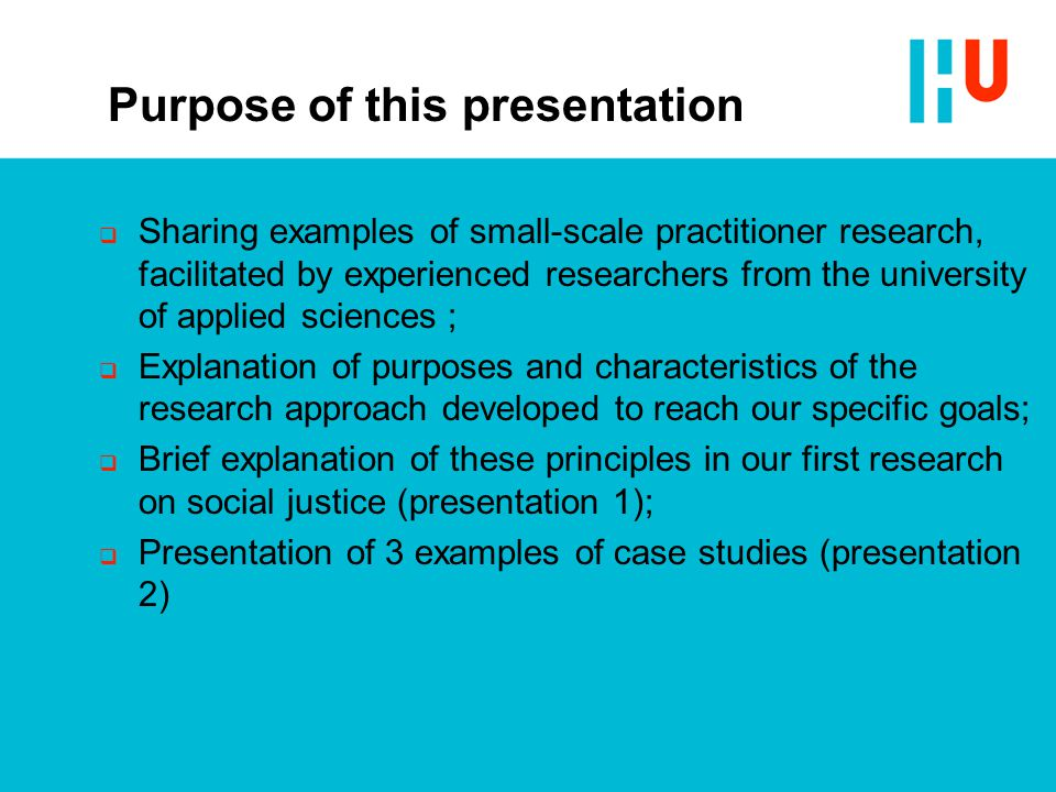 Purpose of this presentation  Sharing examples of small-scale practitioner research, facilitated by experienced researchers from the university of applied sciences ;  Explanation of purposes and characteristics of the research approach developed to reach our specific goals;  Brief explanation of these principles in our first research on social justice (presentation 1);  Presentation of 3 examples of case studies (presentation 2)
