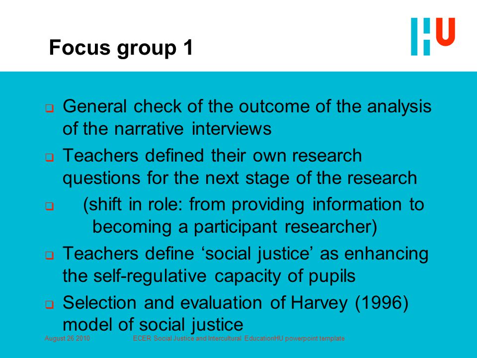 Focus group 1  General check of the outcome of the analysis of the narrative interviews  Teachers defined their own research questions for the next stage of the research  (shift in role: from providing information to becoming a participant researcher)  Teachers define 'social justice' as enhancing the self-regulative capacity of pupils  Selection and evaluation of Harvey (1996) model of social justice August 26 2010ECER Social Justice and Intercultural EducationHU powerpoint template
