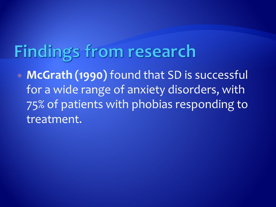  McGrath (1990) found that SD is successful for a wide range of anxiety disorders, with 75% of patients with phobias responding to treatment.