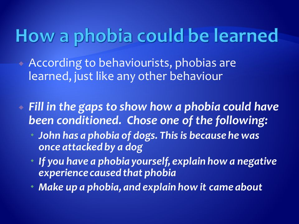  According to behaviourists, phobias are learned, just like any other behaviour  Fill in the gaps to show how a phobia could have been conditioned.