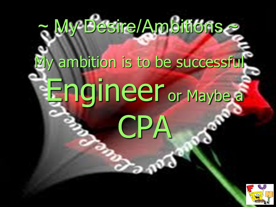 ~ My Desire/Ambitions ~ My ambition is to be successful Engineer or Maybe a CPA