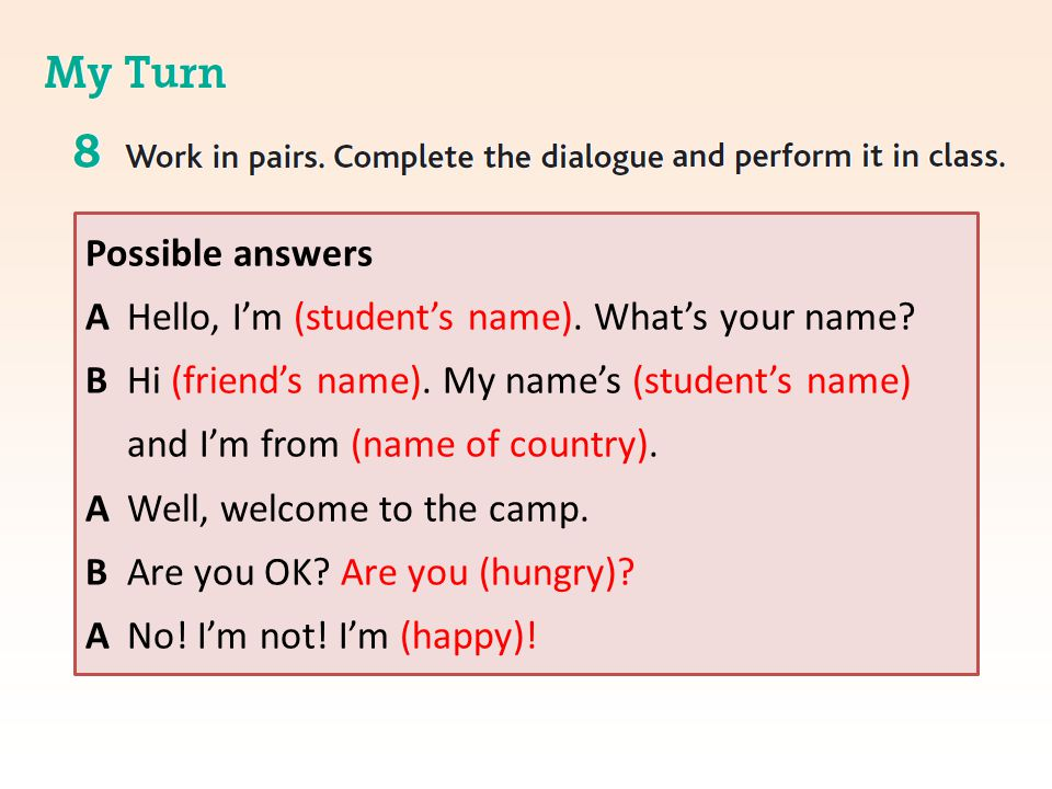 Possible answers A Hello, I'm (student's name). What's your name? B Hi (friend's name). My name's (student's name) and I'm from (name of country). A W
