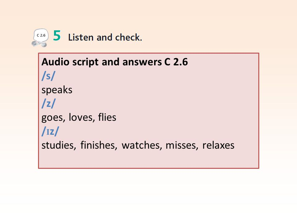 Audio script and answers C 2.6 /s/ speaks /z/ goes, loves, flies / I z/ studies, finishes, watches, misses, relaxes C 2.6