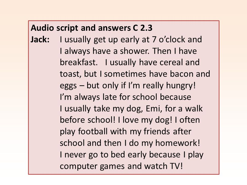 Audio script and answers C 2.3 Jack: I usually get up early at 7 o'clock and I always have a shower.