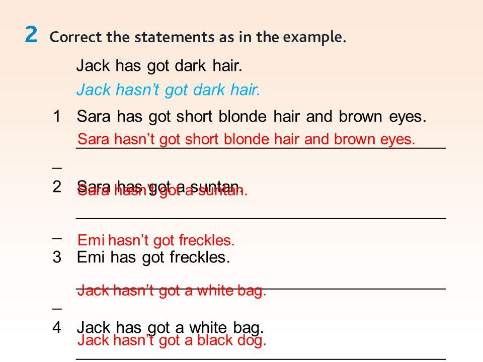 Jack has got dark hair. Jack hasn't got dark hair. 1Sara has got short blonde hair and brown eyes. ________________________________________ _ 2Sara ha