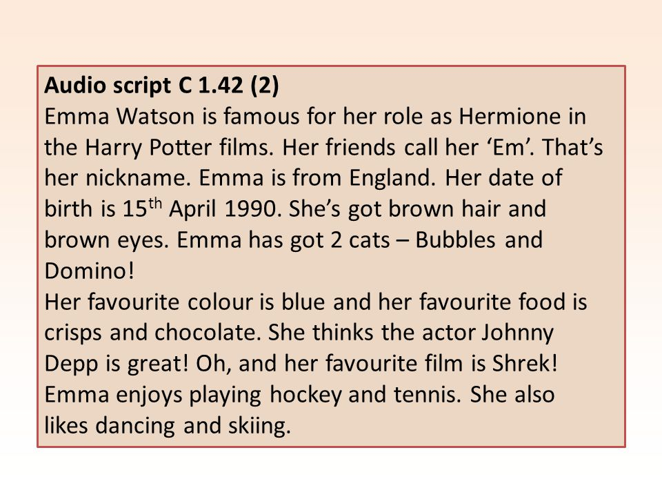 Audio script C 1.42 (2) Emma Watson is famous for her role as Hermione in the Harry Potter films. Her friends call her 'Em'. That's her nickname. Emma