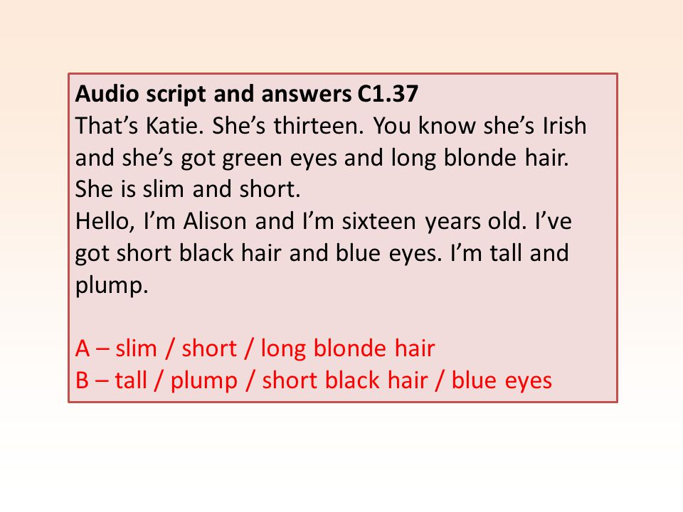 Audio script and answers C1.37 That's Katie. She's thirteen. You know she's Irish and she's got green eyes and long blonde hair. She is slim and short