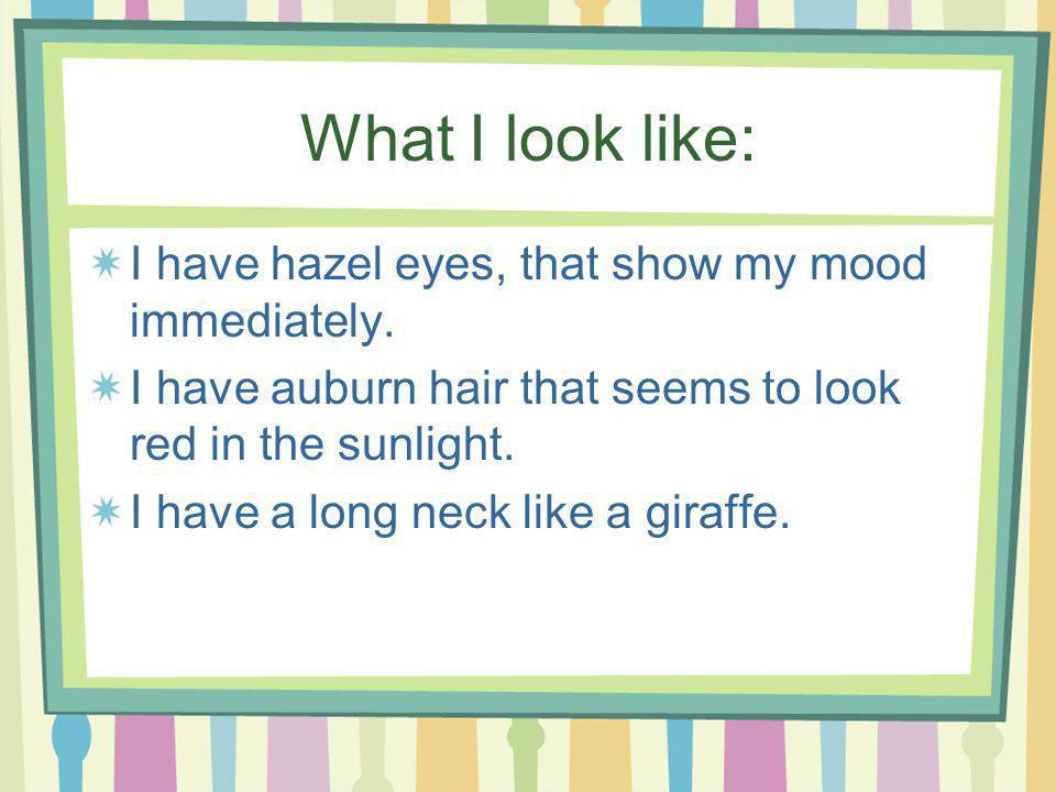 What I look like: I have hazel eyes, that show my mood immediately.