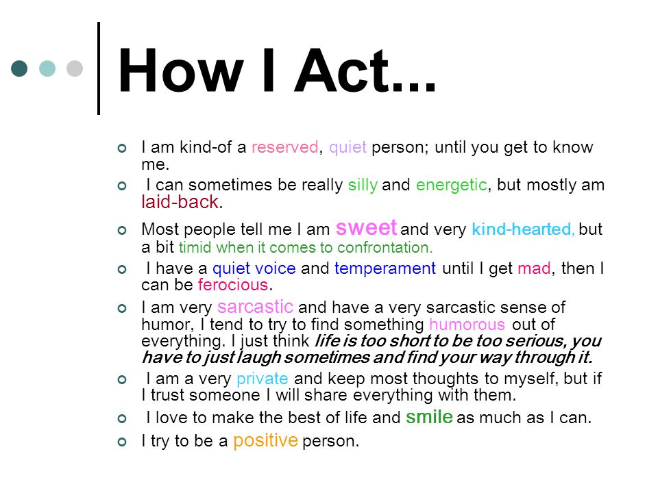How I Act... I am kind-of a reserved, quiet person; until you get to know me. I can sometimes be really silly and energetic, but mostly am laid-back.